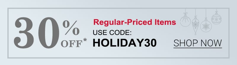 30% Off Regular-Priced Items Use Code: HOLIDAY30 Shop Now